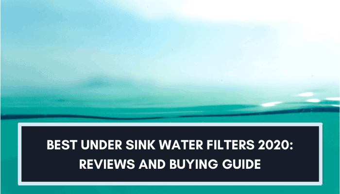 Best Under Sink Water Filter 2021: Reviews and Buying Guide