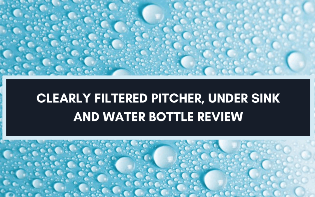 Clearly Filtered Pitcher, Under Sink And Water Bottle: 2021 Review