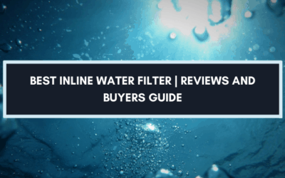 Best Inline Water Filter 2021: Reviews and Buying Guide