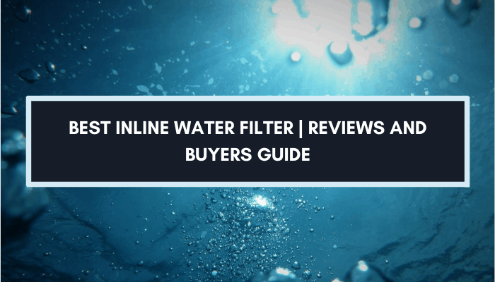 Inline Water Filter Buyers Guide