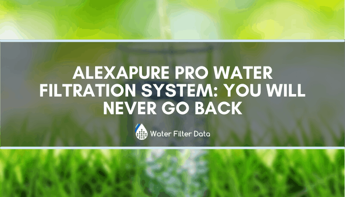 Alexapure Pro Water Filtration System: You Will Never Go Back