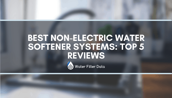 Best Non Electric Water Softener Systems: Top 5 Reviews