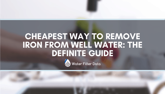 Cheapest Way To Remove Iron From Well Water: The Definite Guide