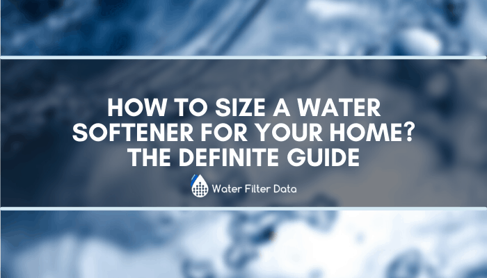 How To Size a Water Softener For Your Home? The Definite Guide