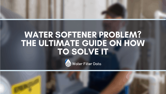 Water Softener Problem? The Ultimate Guide On How to Solve It