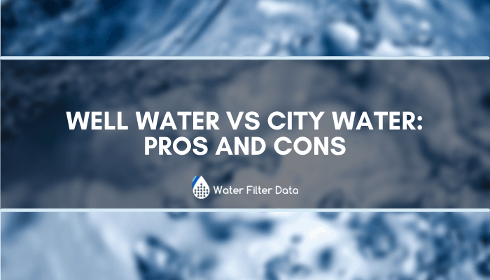 Well Water VS City Water: Pros and Cons